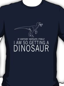 If history repeats itself I'm so getting a dinosaur T-Shirt