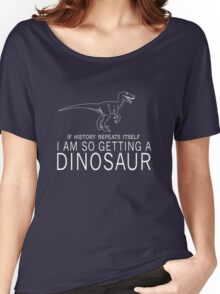 If history repeats itself I'm so getting a dinosaur Women's Relaxed Fit T-Shirt