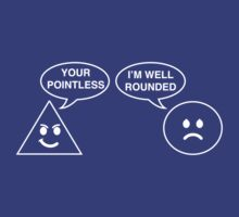 Triangle. Your Pointless. Circle I'm Well Rounded.  by trends