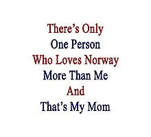 There's Only One Person Who Loves Norway More Than Me And That's My Mom  Photographic Print