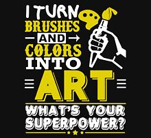 I TURN BRUSHES AND COLORS INTO  ART Unisex T-Shirt