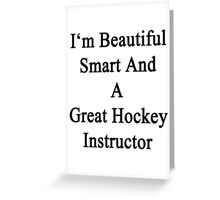 I'm Beautiful Smart And A Great Hockey Instructor  Greeting Card