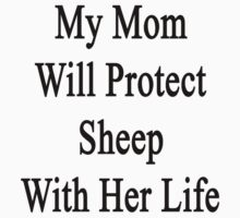 My Mom Will Protect Sheep With Her Life  by supernova23