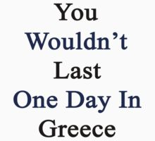 You Wouldn't Last One Day In Greece  by supernova23