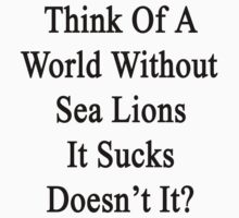 Think Of A World Without Sea Lions It Sucks Doesn't It?  by supernova23