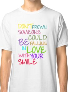 Don't Frown Someone Could Be Falling In Love With Your Smile Classic T-Shirt