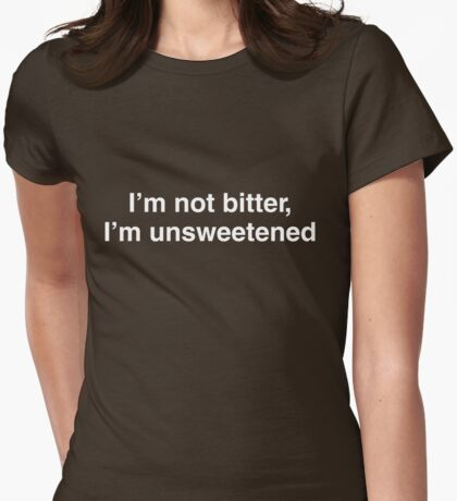 I'm not bitter, I'm unsweetened Womens Fitted T-Shirt