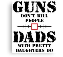 Guns Dont Kill People Dads With Pretty Daughters Do Canvas Print