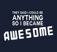 They said I could be anything so I became awesome by artack