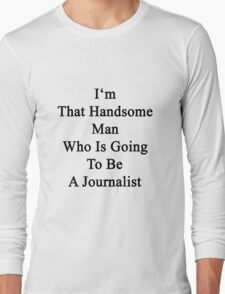 I'm That Handsome Man Who Is Going To Be A Journalist  Long Sleeve T-Shirt