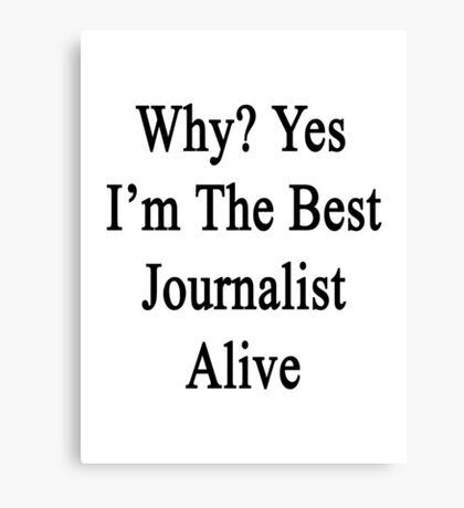 Why? Yes I'm The Best Journalist Alive  Canvas Print