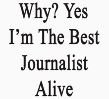 Why? Yes I'm The Best Journalist Alive  by supernova23