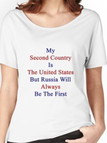My Second Country Is The United States But Russia Will Always Be The First  Women's Relaxed Fit T-Shirt