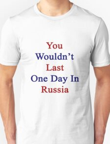 You Wouldn't Last One Day In Russia  Unisex T-Shirt