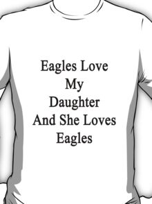 Eagles Love My Daughter And She Loves Eagles  T-Shirt