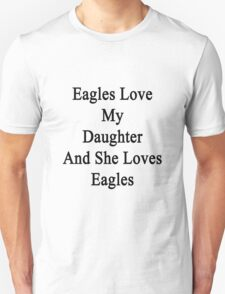 Eagles Love My Daughter And She Loves Eagles  Unisex T-Shirt