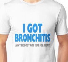 I Got Bronchitis & Ain't Nobody Got Time For That Unisex T-Shirt