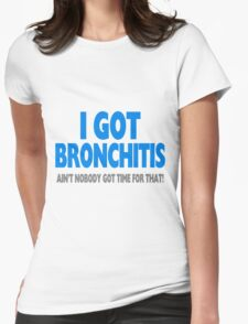 I Got Bronchitis & Ain't Nobody Got Time For That Womens Fitted T-Shirt
