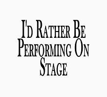 Rather Perform On Stage Unisex T-Shirt