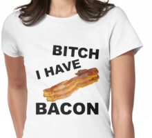 Bitch I Have Bacon Womens Fitted T-Shirt