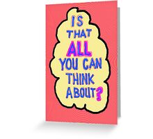 Is this ALL you think about?  Greeting Card