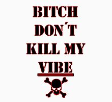 Bitch Don't Kill My Vibe  Unisex T-Shirt