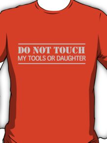 Do not touch my tools or daughter T-Shirt