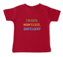 I'm cute, mom's cute, dad's lucky Baby Tee