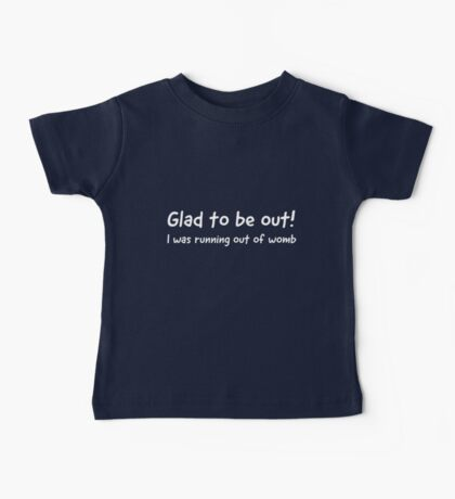 Glad to be out. I was running out of womb Baby Tee