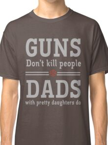 Guns don't kill people. Dads with pretty daughters do  Classic T-Shirt