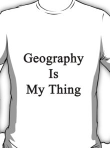 Geography Is My Thing  T-Shirt