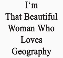 I'm That Beautiful Woman Who Loves Geography by supernova23