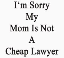 I'm Sorry My Mom Is Not A Cheap Lawyer  by supernova23