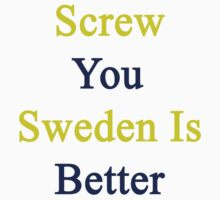 Screw You Sweden Is Better  by supernova23