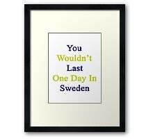 You Wouldn't Last One Day In Sweden  Framed Print