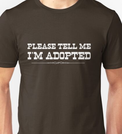 Please tell me I'm adopted Unisex T-Shirt