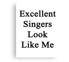 Excellent Singers Look Like Me Canvas Print