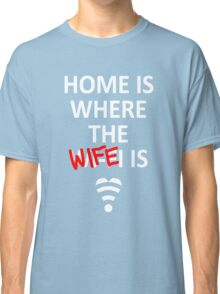 Home is where the Wife is! Classic T-Shirt