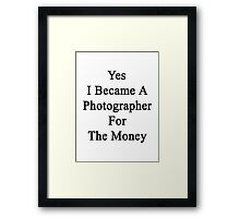 Yes I Became A Photographer For The Money  Framed Print