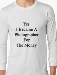 Yes I Became A Photographer For The Money  Long Sleeve T-Shirt