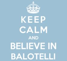 Keep Calm And Believe In Balotelli by Phaedrart