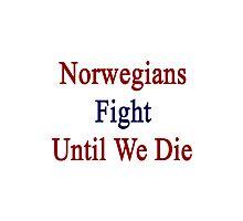 Norwegians Fight Until We Die  Photographic Print