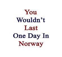 You Wouldn't Last One Day In Norway  Photographic Print