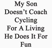 My Son Doesn't Coach Cycling For A Living He Does It For Fun by supernova23
