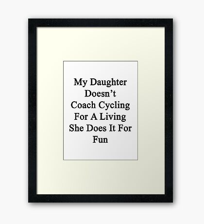My Daughter Doesn't Coach Cycling For A Living She Does It For Fun Framed Print