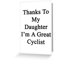 Thanks To My Daughter I'm A Great Cyclist  Greeting Card
