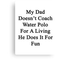 My Dad Doesn't Coach Water Polo For A Living He Does It For Fun Canvas Print