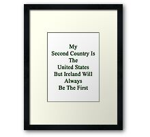My Second Country Is The United States But Ireland Will Always Be The First  Framed Print
