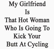 My Girlfriend Is That Hot Woman Who Is Going To Kick Your Butt At Cycling by supernova23