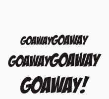 Goawaygoawaygoawaygoaway! by aj4787